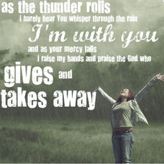 """....and i will praise You in this storm. and i will lift my hands. You are who You are no matter where i am!!!....."""