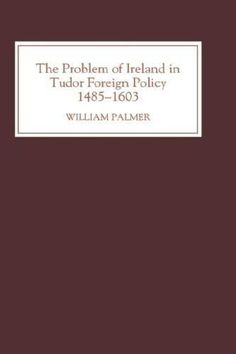 The Problem of Ireland in Tudor Foreign Policy: 1485-1603