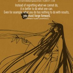 """Instead of regretting what we cannot do, it is better to do what one can. Even for example, what you do has nothing to do with results, you must forge forward."" - xxxHolic"