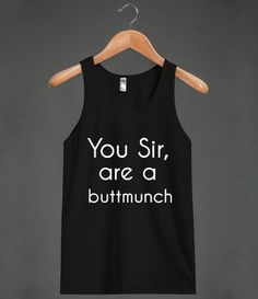 YOU SIR ARE A BUTTMUNCH (TANK TOP) WAIT CAN SOMEONE PLEASE GET ME THIS. ONLY MY FRIENDS KNOW I SAY THIS.