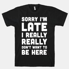 Sorry I'm Late, I Really Really Don't Want To Be Here | HUMAN | T-Shirts, Tanks, Sweatshirts and Hoodies