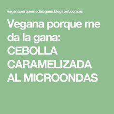 Vegana porque me da la gana: CEBOLLA CARAMELIZADA AL MICROONDAS