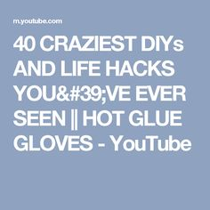 40 CRAZIEST DIYs AND LIFE HACKS YOU'VE EVER SEEN || HOT GLUE GLOVES - YouTube