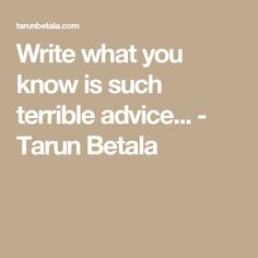 Write what you know is such terrible advice... - Tarun Betala