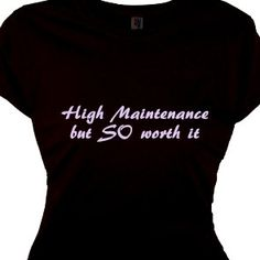 High Maintenance  Women's Gifts Special Ladies Quote Tee Shirt Saying T Shirt, Party Flirty Funny Sexy Messages. $25.95, via Etsy.