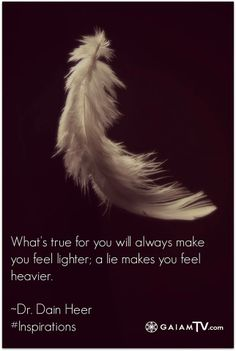 """""""What's true for you will always make you feel lighter; a lie makes you feel heavier."""" - Dain Heer #insiprational #quote"""