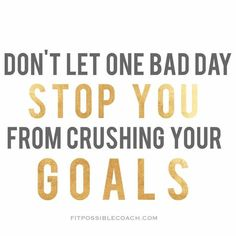 Don't let one bad day stop you from reaching your goals!