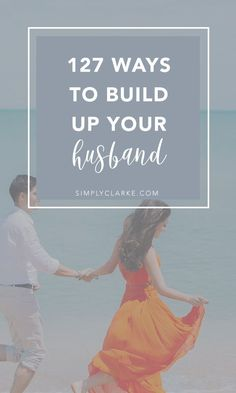 127 Ways To Build Up Your Husband