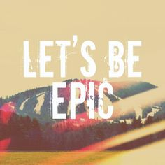 Let's be epic!