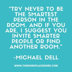 """""""TRY NEVER TO BE THE SMARTEST PERSON IN THE ROOM. AND IF YOU ARE, I SUGGEST YOU INVITE SMARTER PEOPLE OR FIND ANOTHER ROOM."""" -MICHAEL DELL Michael Dell, Invite, Invitations, Career Quotes, Career Development, Smart People, Never, Workplace, Nursing"""
