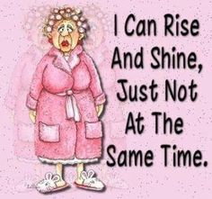 I can rise and shine, just not........