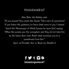 PUNISHMENT Abu Bakr As-Siddiq said: O you people! You recite this Ayah: Take care of yourselves! If you follow the guidance no harm shall come to you. I indeed heard the Messenger of Allah (peace be upon him) saying: When the people see the wrongdoer and they do not take him by the hand then soon Allah shall envelope you in a punishment from him.' Jami at-Tirmidhi Vol. 4 Book 33 Hadith 11 #hadithoftheday