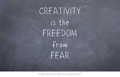 CREATIVITY is the FREEDOM from FEAR