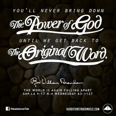 You'll never bring down the Power of God until we get back to the original Word. Image Quote from: THE WORLD IS AGAIN FALLING APART - SHP LA V-17 N-4 WEDNESDAY 63-1127 - Rev. William Marrion Branham