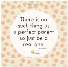 There is no such thing as a perfect parent so just be a real one.