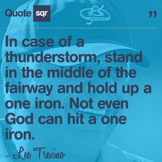 In case of a thunderstorm, stand in the middle of the fairway and hold up a one iron. Not even God can hit a one iron.  - Lee Trevino #quotesqr #quotes #sportsquotes Lee Trevino, Thunder And Lightning, Thunderstorms, To Tell, Hold On, Middle, Golf, Iron, Words