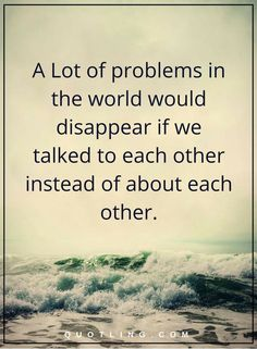 life lessons a Lot of problems in the world would disappear if we talked to each other instead of about each other.