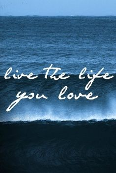 The life you love.
