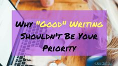 "Why ""Good"" writing shouldn't be your priority"