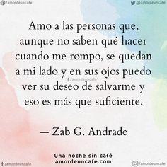 """""""Amo a las personas que, aunque no saben qué hacer cuando me rompo, se quedan a mi lado y en sus ojos puedo ver su deseo de salvarme y eso es más que suficiente"""". Zab G. Andrade"""