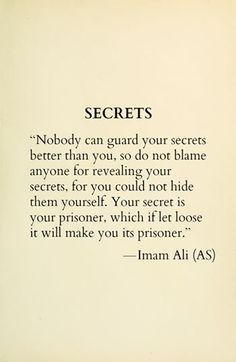SECRETS Nobody can guard your secrets better than you, so do not blame anyone for revealing your secrets, for you could not hide them yourself. Your secret is your prisoner, which if let loose it will make you its prisoner. -Hazrat Ali (a. Hadith Quotes, Imam Ali Quotes, Muslim Quotes, Quran Quotes, Religious Quotes, Wisdom Quotes, Words Quotes, Life Quotes, Allah Quotes