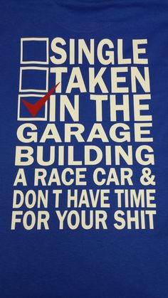In the garage building a race car & don't have time for...anything really especially dating. Print will be on the back of the shirt.