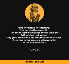 Empty yourself of everything ~ Laozi Taoism Quotes, Lao Tzu Quotes, Zen Quotes, Uplifting Quotes, Spiritual Quotes, Wisdom Quotes, Great Quotes, Life Quotes, Inspirational Quotes