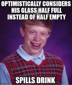 Bad Luck Brian | OPTIMISTICALLY CONSIDERS HIS GLASS HALF FULL INSTEAD OF HALF EMPTY SPILLS DRINK | image tagged in memes,bad luck brian | made w/ Imgflip meme maker
