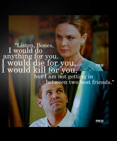 """Listen Bones, I would do anything for you. I would die for you, I would kill for you. But I am not getting in between two best friends."" - Booth"