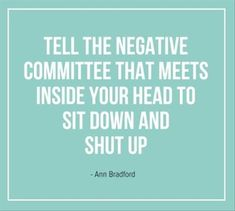 """Tell the negative committee that meets inside your head to sit down and shut up."" Ann Bradford"