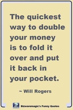 The quickest way to double your money is to fold it over and put it back in your pocket. ~ Will Rogers. Click The Pin For More Funny Quotes. Share the Cheer - Please Re-Pin. #funny #funnyquotes #quotes #quotestoliveby #dailyquote #wittyquotes