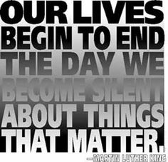 Our lives begin to end the day we become silent about things that matter -MLK