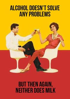 alcohol doesn't solve any problems, but then again, neither does milk hahahah