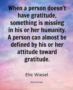 """""""When a person doesn't have gratitude, something is missing in his or her humanity. A person can almost be defined by his or her attitude toward gratitude."""""""