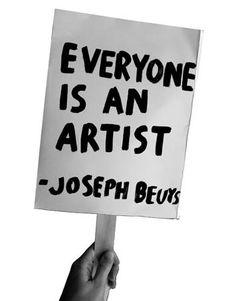 """Everyone is an artist"""