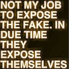 not my job to expose the fake. in due time they expose themselves. - so true, leopards don't change their spots!