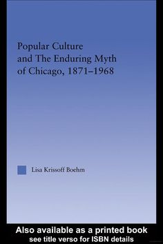Popular Culture and the Enduring Myth of Chicago, 1871-1968 - Lisa Krissoff Boehm - Google Books