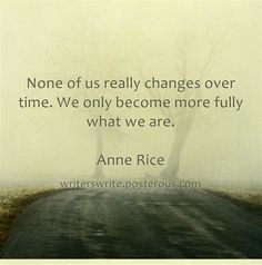 None of us really change over time...- Anne Rice