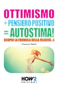 OTTIMISMO + PENSIERO POSITIVO = AUTOSTIMA! Scopri la formula della Felicità (HOW2 Edizioni Vol. 11) di [Radaelli, Francesca]