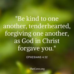 Be kind, tenderhearted and forgiving.  God is to you.