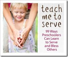 Teach Me To Serve - 99 Ways Preschoolers Can Learn to Serve and Bless Others