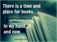 There is a time and place for books.    In my hand, and now.
