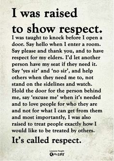 I was raised to show respect. I was also raised to treat people exactly how I would like to be treated by others. It's called respect. Wisdom Quotes, True Quotes, Great Quotes, Quotes To Live By, Motivational Quotes, Inspirational Quotes, Respect Quotes, Super Quotes, Quotes Quotes
