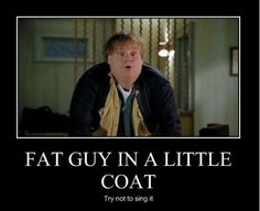 One of my all time favorite movies!?......singing...fat guy in a little coat....lol