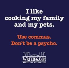 I like cooking my family and my pets. Use commas. Don't be a psycho.