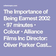 The Importance of Being Earnest  2002 • 97 minutes • Colour • Alliance Films Inc  Director: Oliver Parker  Cast: Rupert Everett, Colin Firth, Frances O'Connor, Reese Witherspoon, Judi Dench, Tom Wilkinson, Anna Massey, Edward Fox  Two  young  gentlemen  living  in  1890's  England  have  taken  to  bending  the  truth  in  order  to  put  some  excitement  into  their  lives.  Jack  Worthing  has  invented  a  brother,  Earnest,  whom  he  uses  as  an  excuse  to  leave  his  dull  country…