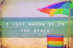 I just want to be on the beach