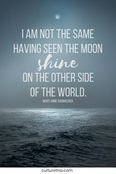 I am not the same having seen the moon shine on the other side of the world. Words don't even begin to describe how true this is!