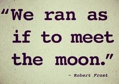 We ran as if to meet the moon That slowly dawned behind the trees • Robert Frost, Going for Water, 1915