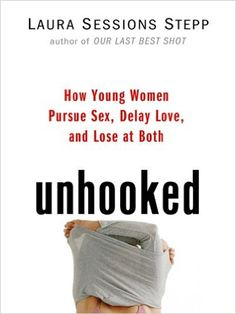 Amazon.com: Unhooked: How Young Women Pursue Sex, Delay Love and Lose at Both eBook: Laura Sessions Stepp: Kindle Store